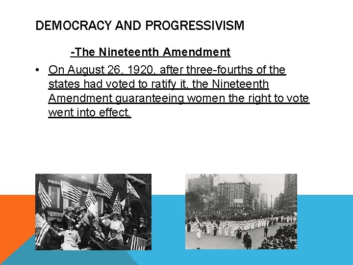 DEMOCRACY AND PROGRESSIVISM -The Nineteenth Amendment • On August 26, 1920, after three-fourths of