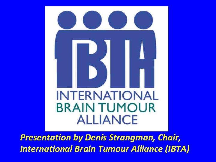 Presentation by Denis Strangman, Chair, International Brain Tumour Alliance (IBTA)