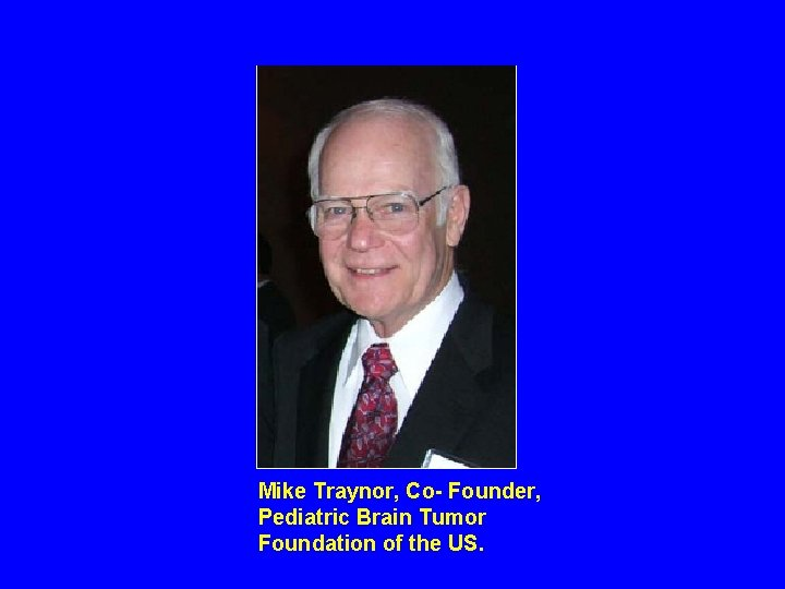 Mike Traynor, Co- Founder, Pediatric Brain Tumor Foundation of the US.