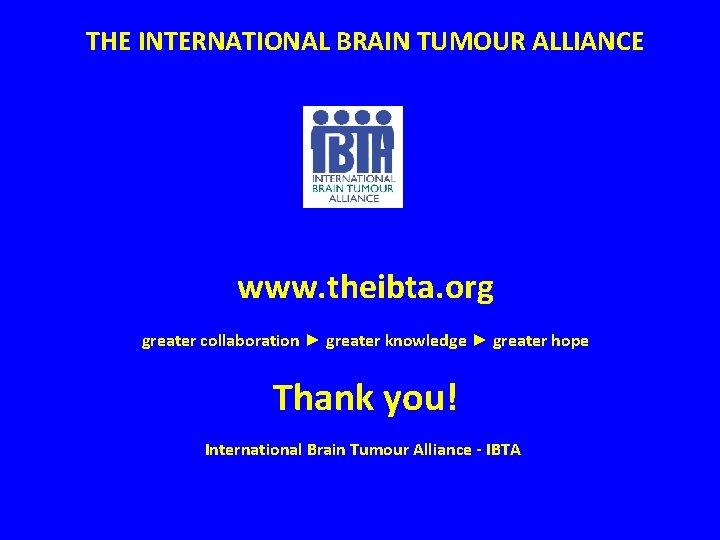 THE INTERNATIONAL BRAIN TUMOUR ALLIANCE www. theibta. org greater collaboration ► greater knowledge ►