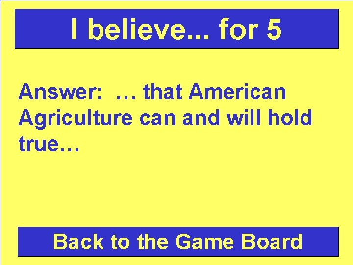 I believe. . . for 5 Answer: … that American Agriculture can and will