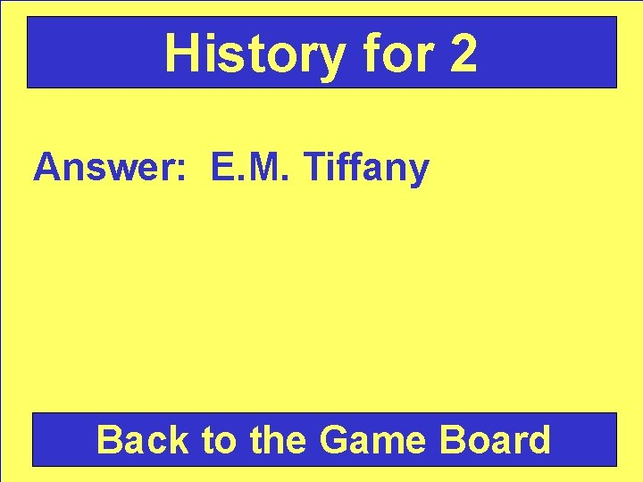 History for 2 Answer: E. M. Tiffany Back to the Game Board
