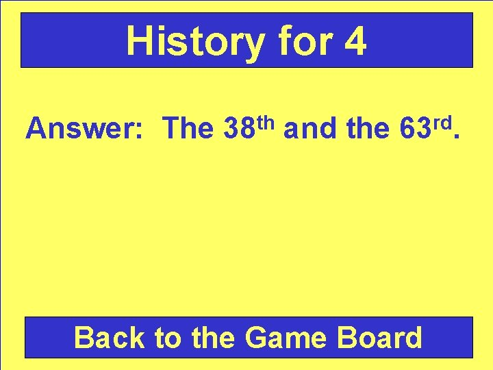 History for 4 Answer: The 38 th and the 63 rd. Back to the