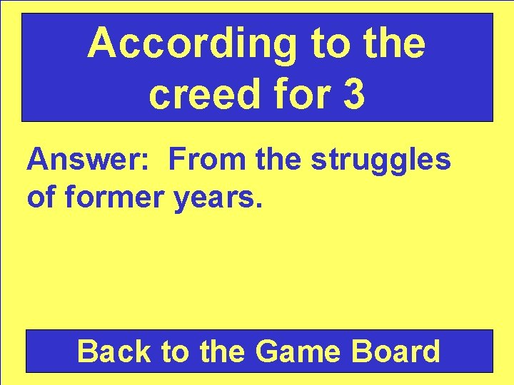According to the creed for 3 Answer: From the struggles of former years. Back