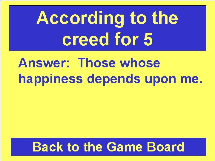 According to the creed for 5 Answer: Those whose happiness depends upon me. Back