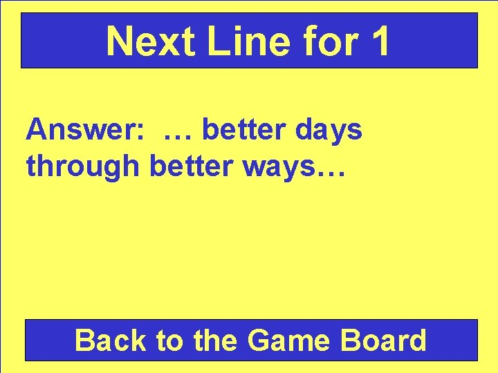 Next Line for 1 Answer: … better days through better ways… Back to the