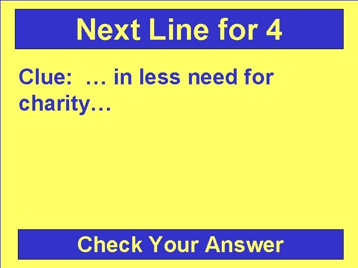 Next Line for 4 Clue: … in less need for charity… Check Your Answer