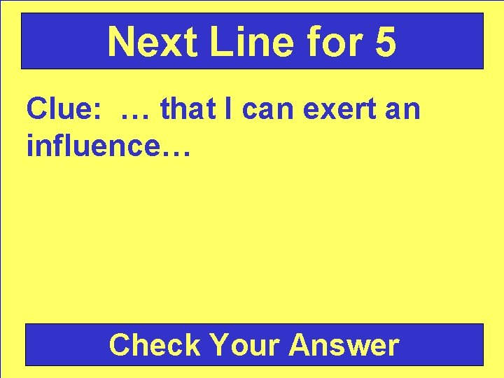 Next Line for 5 Clue: … that I can exert an influence… Check Your