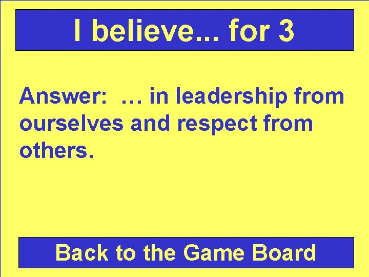 I believe. . . for 3 Answer: … in leadership from ourselves and respect