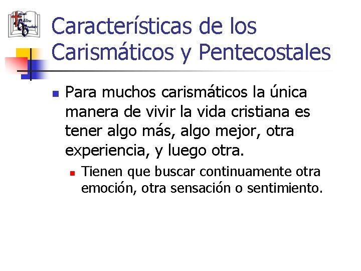 Características de los Carismáticos y Pentecostales n Para muchos carismáticos la única manera de