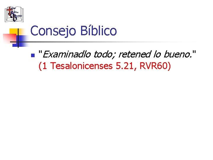 """Consejo Bíblico n """"Examinadlo todo; retened lo bueno. """" (1 Tesalonicenses 5. 21, RVR"""