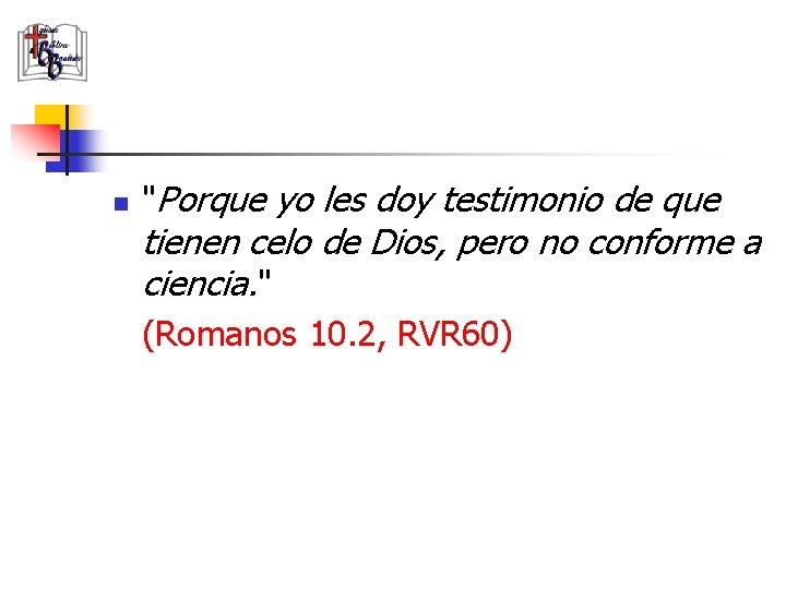 """n """"Porque yo les doy testimonio de que tienen celo de Dios, pero no"""