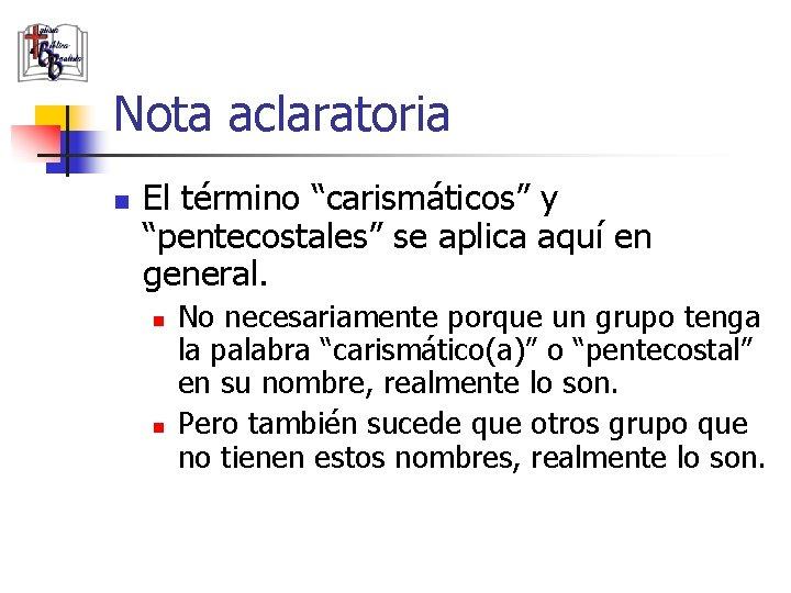 """Nota aclaratoria n El término """"carismáticos"""" y """"pentecostales"""" se aplica aquí en general. n"""