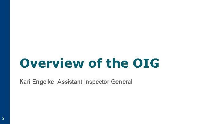 Overview of the OIG Kari Engelke, Assistant Inspector General 2