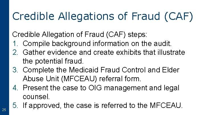 Credible Allegations of Fraud (CAF) 25 Credible Allegation of Fraud (CAF) steps: 1. Compile