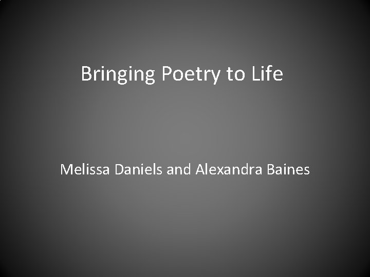 Bringing Poetry to Life Melissa Daniels and Alexandra Baines