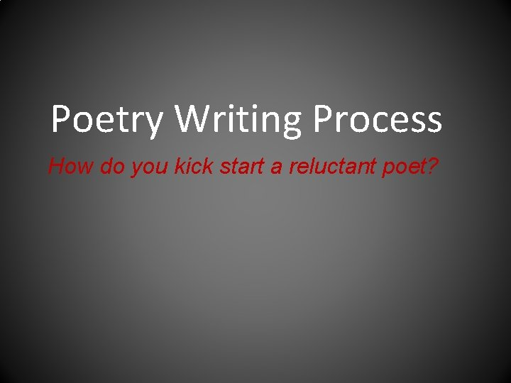 Poetry Writing Process How do you kick start a reluctant poet?