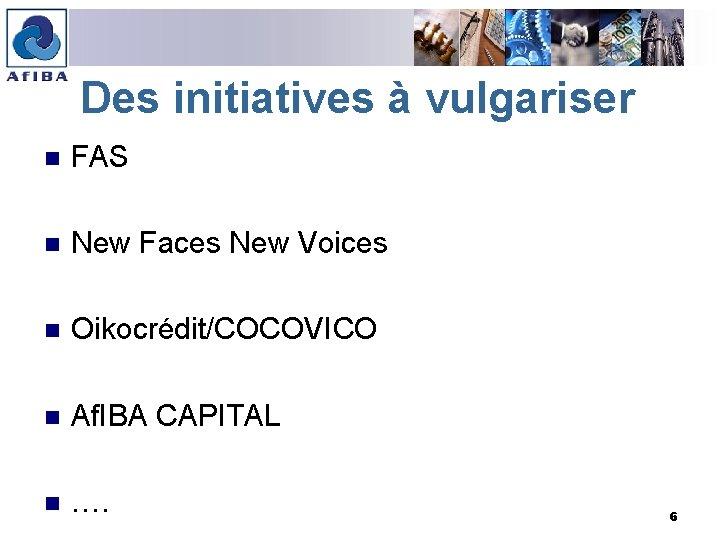 Des initiatives à vulgariser n FAS n New Faces New Voices n Oikocrédit/COCOVICO n
