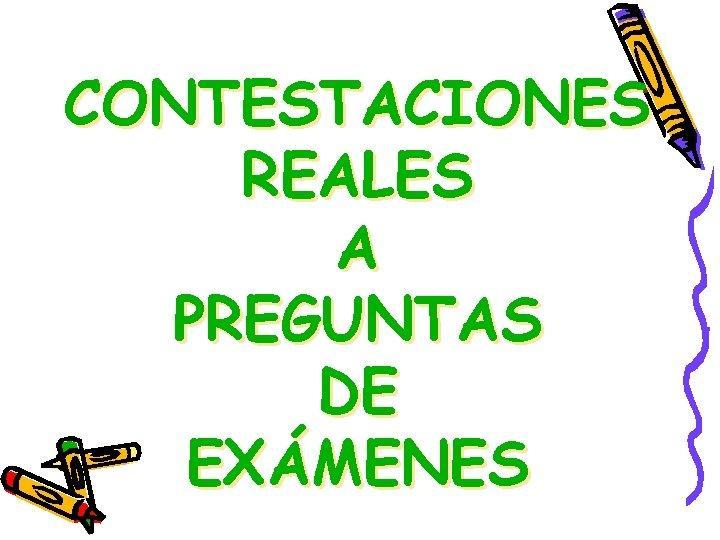 CONTESTACIONES REALES A PREGUNTAS DE EXÁMENES