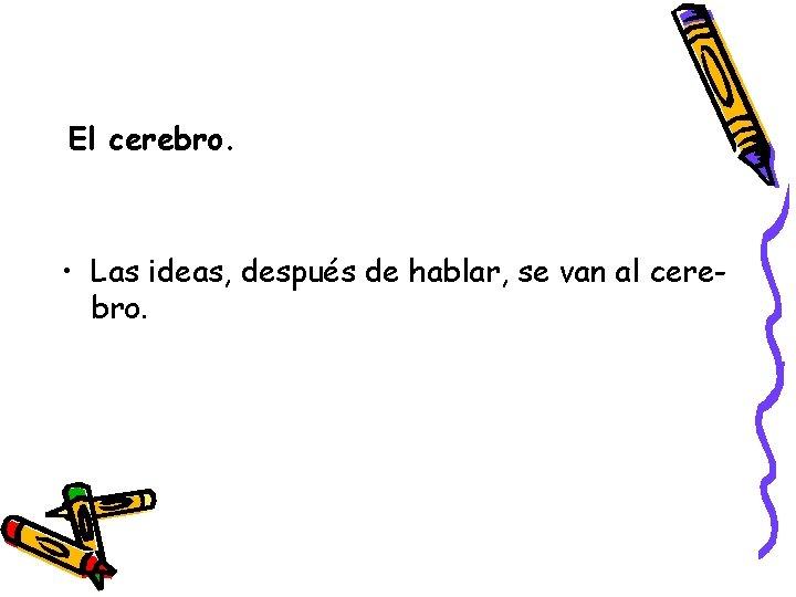 El cerebro. • Las ideas, después de hablar, se van al cerebro.