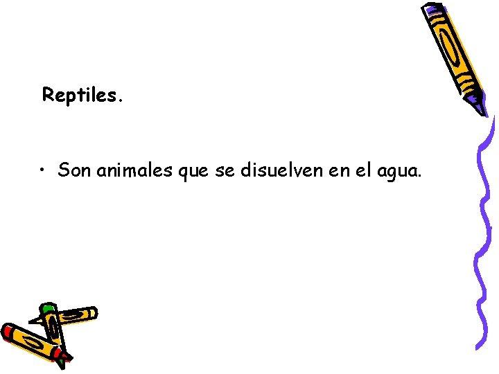 Reptiles. • Son animales que se disuelven en el agua.
