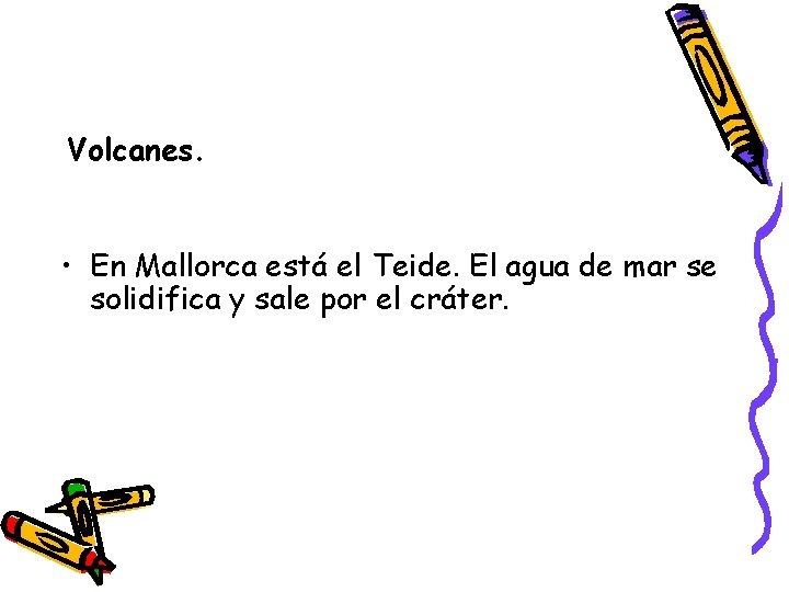 Volcanes. • En Mallorca está el Teide. El agua de mar se solidifica y