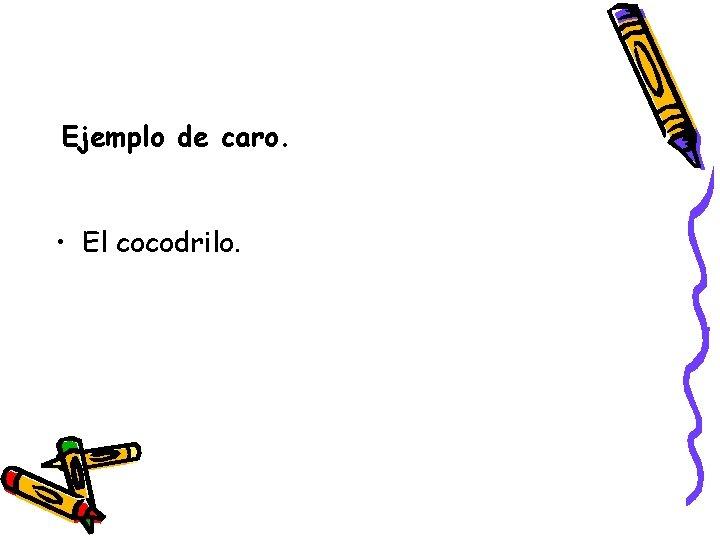 Ejemplo de caro. • El cocodrilo.