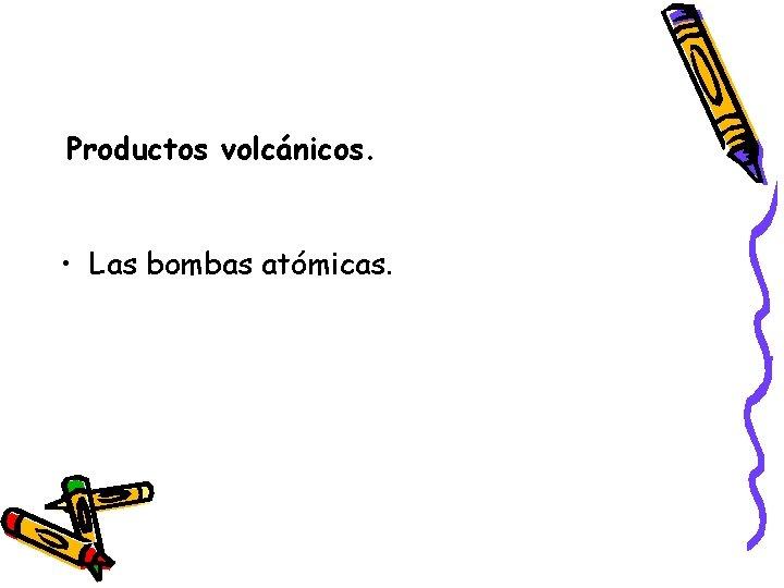 Productos volcánicos. • Las bombas atómicas.