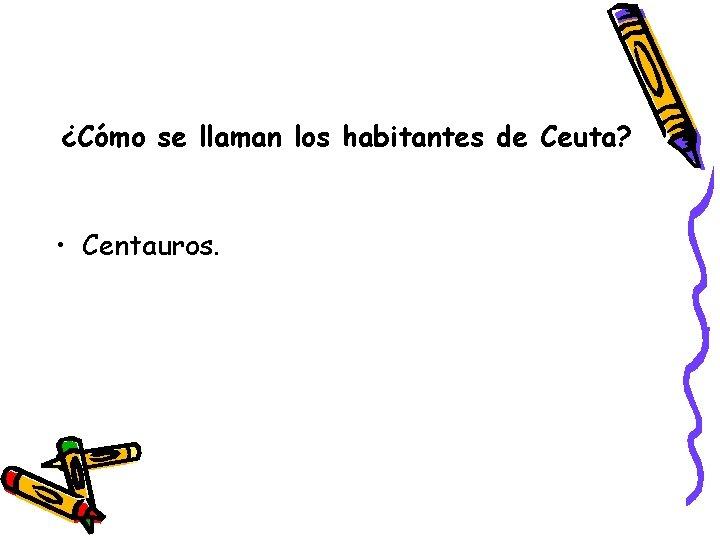 ¿Cómo se llaman los habitantes de Ceuta? • Centauros.