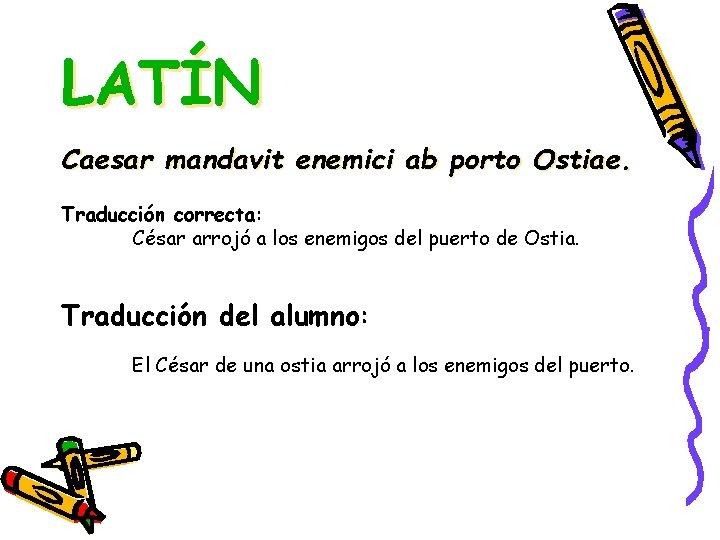 LATÍN Caesar mandavit enemici ab porto Ostiae. Traducción correcta: César arrojó a los enemigos