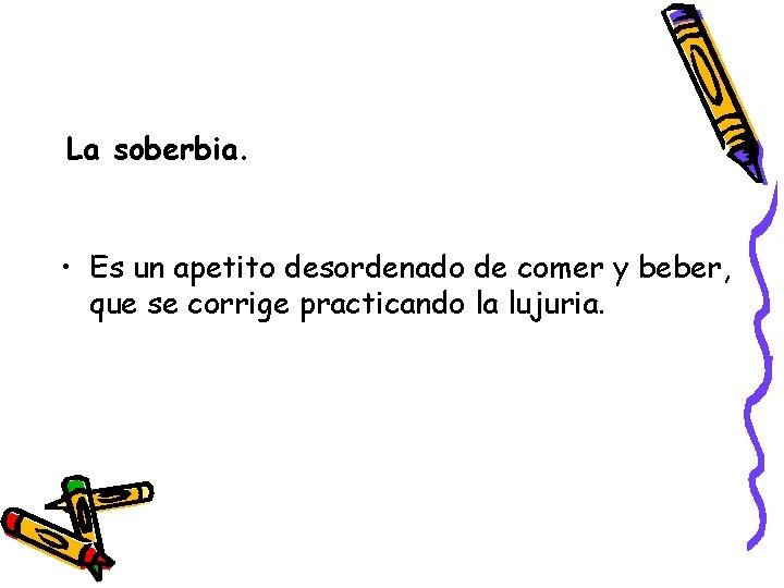 La soberbia. • Es un apetito desordenado de comer y beber, que se corrige