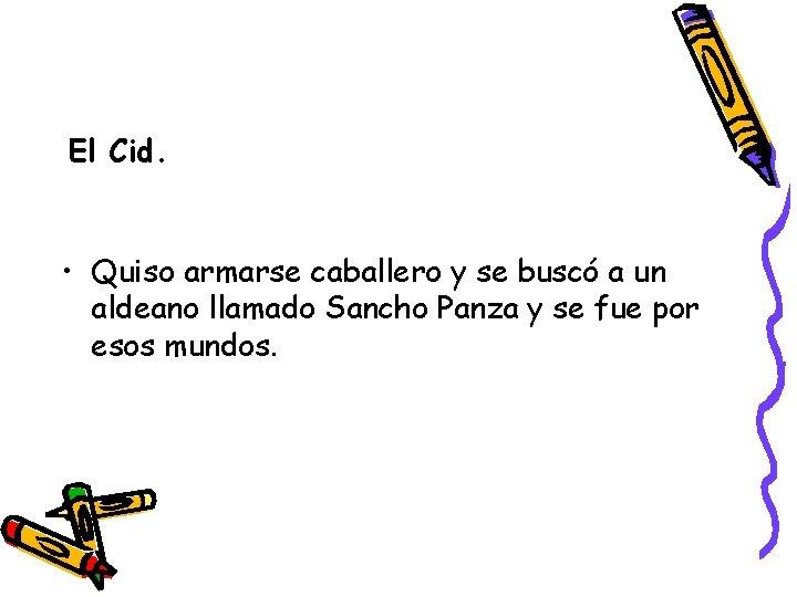 El Cid. • Quiso armarse caballero y se buscó a un aldeano llamado Sancho