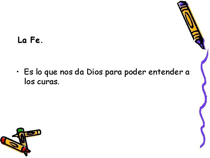 La Fe. • Es lo que nos da Dios para poder entender a los