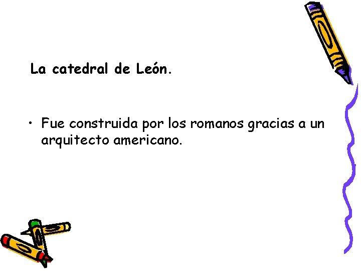 La catedral de León. • Fue construida por los romanos gracias a un arquitecto