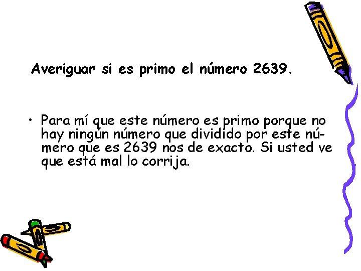Averiguar si es primo el número 2639. • Para mí que este número es