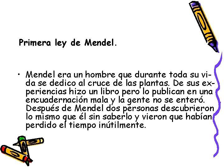 Primera ley de Mendel. • Mendel era un hombre que durante toda su vida