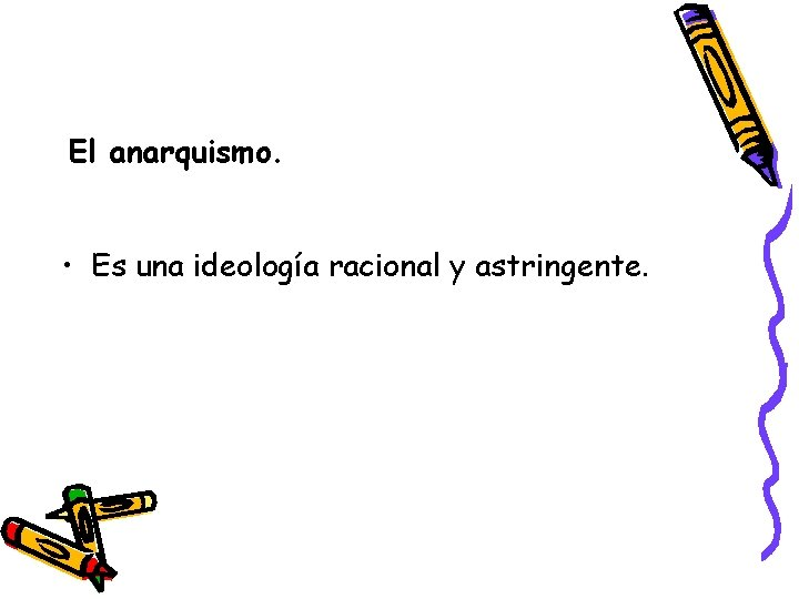 El anarquismo. • Es una ideología racional y astringente.