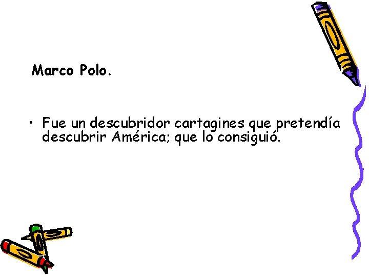 Marco Polo. • Fue un descubridor cartagines que pretendía descubrir América; que lo consiguió.
