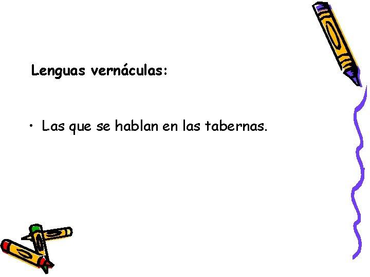 Lenguas vernáculas: • Las que se hablan en las tabernas.