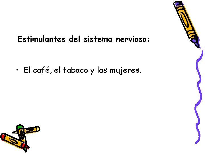 Estimulantes del sistema nervioso: • El café, el tabaco y las mujeres.