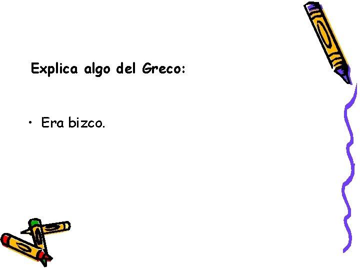 Explica algo del Greco: • Era bizco.