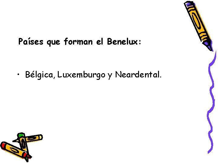 Países que forman el Benelux: • Bélgica, Luxemburgo y Neardental.