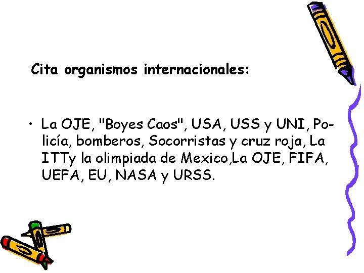 """Cita organismos internacionales: • La OJE, """"Boyes Caos"""", USA, USS y UNI, Policía, bomberos,"""