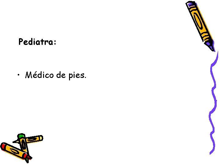 Pediatra: • Médico de pies.