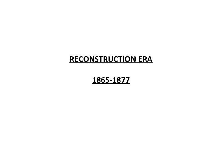 RECONSTRUCTION ERA 1865 -1877