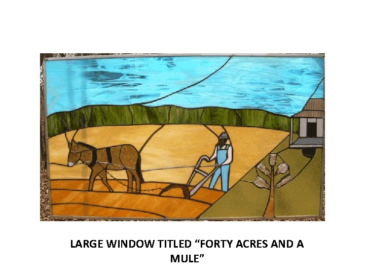 """LARGE WINDOW TITLED """"FORTY ACRES AND A MULE"""""""