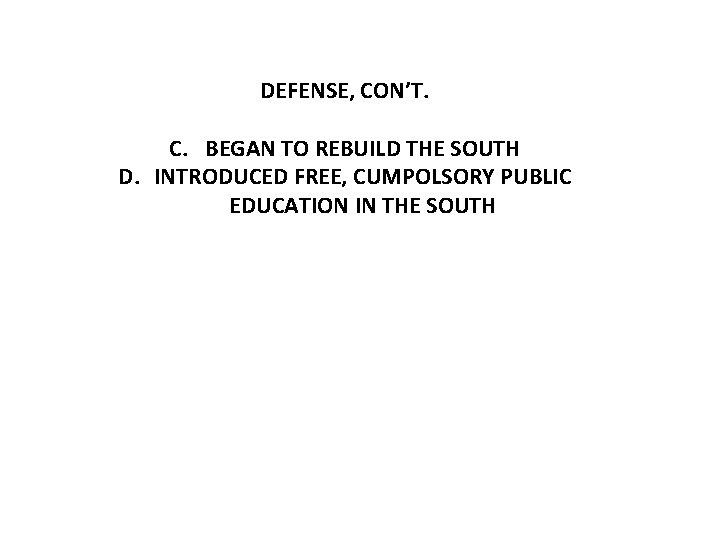 DEFENSE, CON'T. C. BEGAN TO REBUILD THE SOUTH D. INTRODUCED FREE, CUMPOLSORY PUBLIC EDUCATION