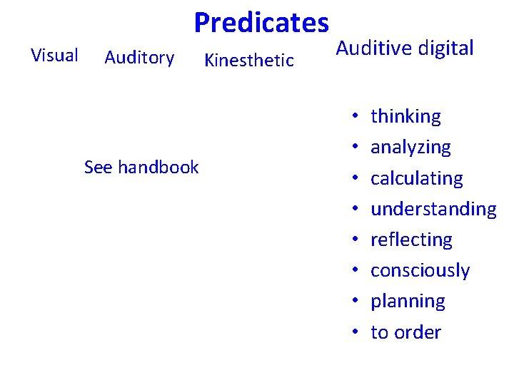 Predicates Visual Auditory See handbook Kinesthetic Auditive digital • • thinking analyzing calculating understanding