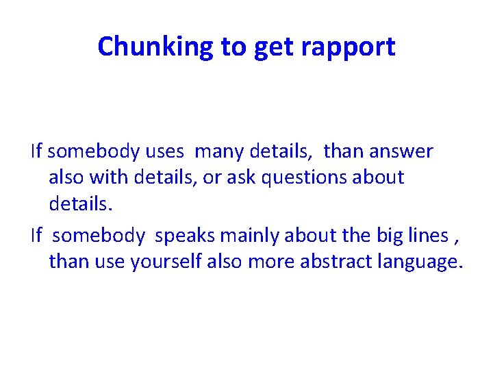 Chunking to get rapport If somebody uses many details, than answer also with details,