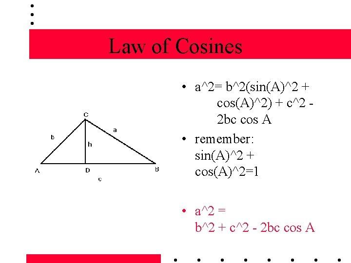 Law of Cosines • a^2= b^2(sin(A)^2 + cos(A)^2) + c^2 2 bc cos A